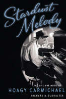 Stardust Melody The Life and Music of Hoagy Carmichael by Richard M. Sudhalter