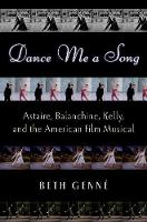 Dance Me a Song Astaire, Balanchine, Kelly and the American Film Musical by Beth Genne
