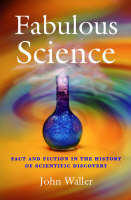 Fabulous Science Fact and Fiction in the History of Scientific Discovery by John Waller