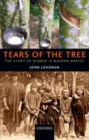 Tears of the Tree The Story of Rubber - A Modern Marvel by John (Head of Materials Characterization (Retired), Tun Abdul Razak Research Centre, Hertford, UK) Loadman