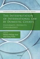 The Interpretation of International Law by Domestic Courts Uniformity, Diversity, Convergence by Helmut Philipp Aust