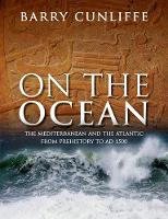 On the Ocean The Mediterranean and the Atlantic from prehistory to AD 1500 by Sir Barry (Emeritus Professor of European Archaeology, University of Oxford) Cunliffe