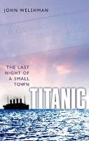 Titanic The Last Night of a Small Town by John (Senior Lecturer, Department of History, Lancaster University) Welshman