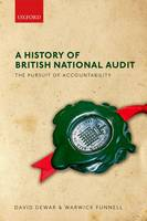 A History of British National Audit: The Pursuit of Accountability by David (Formerly Assistant Auditor General, National Audit Office (NAO), Kent Business School, University of Kent) Dewar