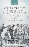 Greek Tragic Women on Shakespearean Stages by Tanya (Professor, English Department, Brooklyn College and the Graduate Center, City University of New York) Pollard