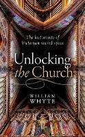 Unlocking the Church The lost secrets of Victorian sacred space by William (Professor of Social and Architectural History and Vice President of St John's College, Oxford.) Whyte