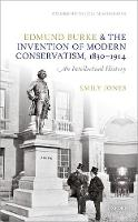 Edmund Burke and the Invention of Modern Conservatism, 1830-1914 An Intellectual History by Emily (Mark Kaplanoff Research Fellow, Pembroke College, University of Cambridge) Jones