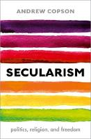 Secularism Politics, Religion, and Freedom by Andrew (Chief Executive of Humanists UK, President of the International Humanist and Ethical Union) Copson