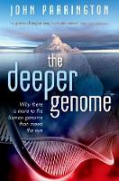 The Deeper Genome Why there is more to the human genome than meets the eye by John (Associate Professor and University Lecturer in Cellular & Molecular Pharmacology, University of Oxford) Parrington