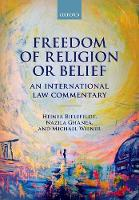 Freedom of Religion or Belief An International Law Commentary by Heiner (Professor of Human Rights and Human Rights Politics at the University of Erlangen-Nurnberg) Bielefeldt, Nazila  Ghanea