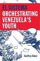 El Sistema Orchestrating Venezuela's Youth by Geoffrey Baker