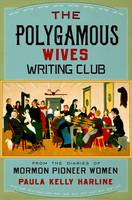 The Polygamous Wives Writing Club From the Diaries of Mormon Pioneer Women by Paula Kelly (Instructor of writing, Brigham Young University) Harline