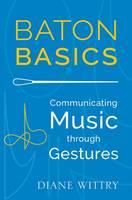 Baton Basics Communicating Music Through Gesture by Diane Wittry
