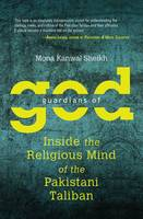 Guardians of God Inside the Religious Mind of the Pakistani Taliban by Mona Kanwal (Senior Researcher, International Security, Danish Institute for International Studies, Copenhagen, Denmark Sheikh