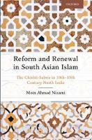 Reform and Renewal in South Asian Islam The Chishti-Sabris in 18th-19th Century North India by Moin Ahmad (Senior Research Fellow, Oxford Centre for Islamic Studies and an Associate Member of the Faculties of Histo Nizami