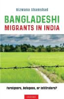 Bangladeshi Migrants in India Foreigners, Refugees or Infiltrators? by Rizwana (research affiliate, School of Culture, History and Language, Australian National University (ANU).) Shamshad