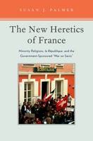 The New Heretics of France Minority Religions, la Republique, and the Government-Sponsored ''War on Sects'' by Susan Palmer