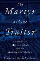 The Martyr and the Traitor Nathan Hale, Moses Dunbar, and the American Revolution by Virginia DeJohn (Professor of History, University of Colorado, Boulder) Anderson