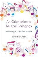 An Orientation to Musical Pedagogy Becoming a Musician-Educator by Birch P. (Associate Professor of Music Education, Cleveland State University) Browning