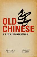 Old Chinese A New Reconstruction by William H. (Associate Professor of Linguistics and Asian Languages and Cultures, University of Michigan) Baxter, Lauren Sagart