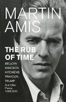 The Rub of Time Bellow, Nabokov, Hitchens, Travolta, Trump. Essays and Reportage, 1986-2016 by Martin Amis