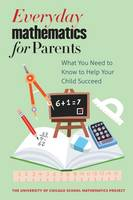 Everyday Mathematics for Parents What You Need to Know to Help Your Child Succeed by The University of Chicago School Mathematics Project