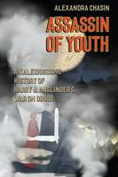 Assassin of Youth A Kaleidoscopic History of Harry J. Anslinger's War on Drugs by Alexandra Chasin