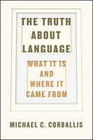 The Truth About Language What it is and Where it Came from by Michael C. Corballis