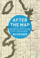After the Map Cartography, Navigation, and the Transformation of Territory in the Twentieth Century by William Rankin
