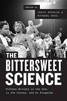 The Bittersweet Science Fifteen Writers in the Gym, in the Corner, and at Ringside by Carlo Rotella