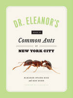 Dr. Eleanor's Book of Common Ants of New York City by Eleanor Spicer Rice, Alex Wild, Rob Dunn