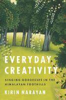 Everyday Creativity Singing Goddesses in the Himalayan Foothills by Kirin Narayan