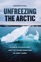 Unfreezing the Arctic Science, Colonialism, and the Transformation of Inuit Lands by Andrew Stuhl