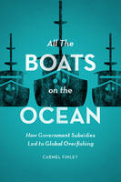 All the Boats on the Ocean How Government Subsidies Led to Global Overfishing by Carmel Finley