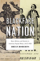 Blackface Nation Race, Reform, and Identity in American Popular Music, 1812-1925 by Brian Roberts