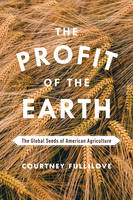The Profit of the Earth The Global Seeds of American Agriculture by Courtney Fullilove