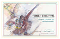 The Peregrine Returns The Art and Architecture of an Urban Raptor Recovery by Mary Hennen, Stephanie Ware, John Bates