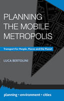 Planning the Mobile Metropolis Transport for People, Places and the Planet by Luca Bertolini