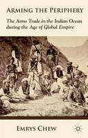 Arming the Periphery The Arms Trade in the Indian Ocean During the Age of Global Empire by Emrys Chew