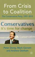 From Crisis to Coalition The Conservative Party, 1997-2010 by Peter Dorey, Mark Garnett, Andrew Denham