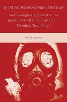 Treating Weapons Proliferation An Oncological Approach to the Spread of Nuclear, Biological, and Chemical Technology by David Santoro