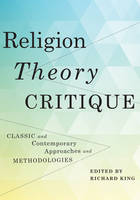 Religion, Theory, Critique Classic and Contemporary Approaches and Methodologies by Richard King