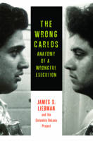 The Wrong Carlos Anatomy of a Wrongful Execution by James S. Liebman, Shawn Crowley, Andrew Markquart, Lauren Rosenberg