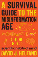 A Survival Guide to the Misinformation Age Scientific Habits of Mind by David J. Helfand
