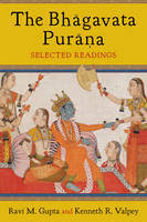 The Bhagavata Purana Selected Readings by Ravi Gupta, Kenneth Valpey