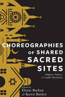 Choreographies of Shared Sacred Sites Religion, Politics, and Conflict Resolution by Elazar Barkan