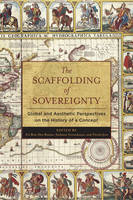 The Scaffolding of Sovereignty Global and Aesthetic Perspectives on the History of a Concept by Zvi Benite