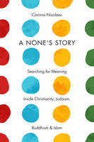 A None's Story Searching for Meaning Inside Christianity, Judaism, Buddhism, and Islam by Corinna Nicolaou