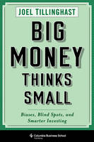 Big Money Thinks Small Biases, Blind Spots, and Smarter Investing by Joel Tillinghast