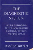 The Diagnostic System Why the Classification of Psychiatric Disorders Is Necessary, Difficult, and Never Settled by Jason (Professor, University of Pennsylvania) Schnittker